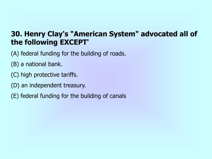 """30. Henry Clay's """"American System"""" advocated all of the following EXCEPT'"""