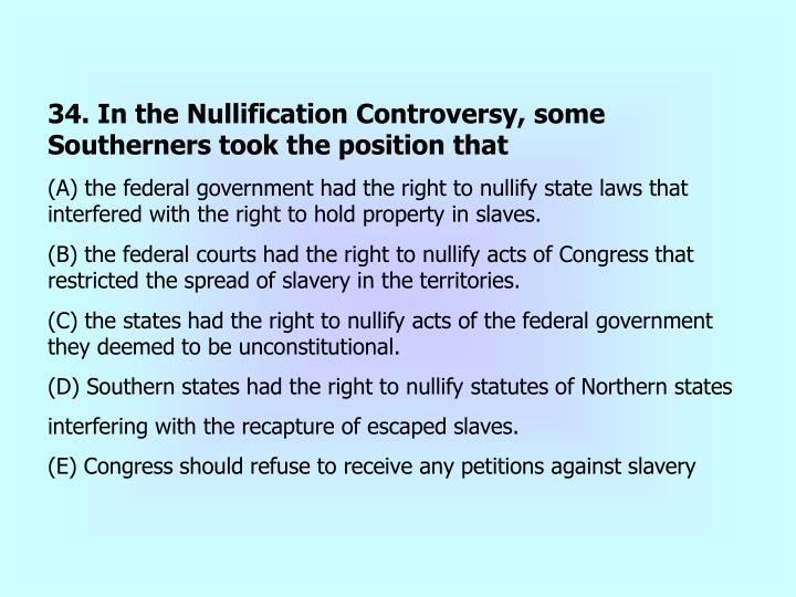34. In the Nullification Controversy, some Southerners took the position that