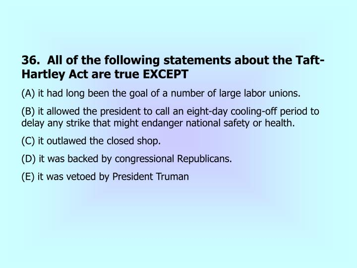 36.  All of the following statements about the Taft-Hartley Act are true EXCEPT