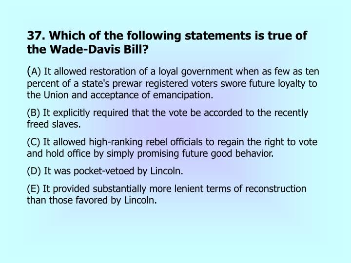 37. Which of the following statements is true of the Wade-Davis Bill?