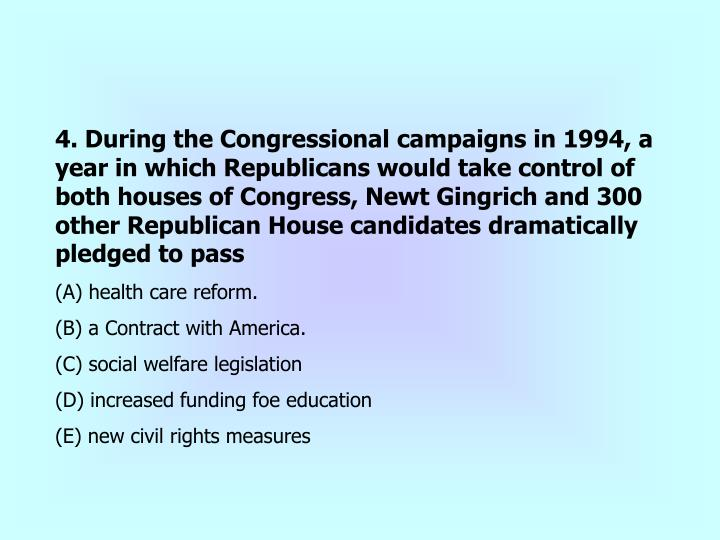 4. During the Congressional campaigns in 1994, a year in which Republicans would take control of both houses of Congress, Newt Gingrich and 300 other Republican House candidates dramatically pledged to pass