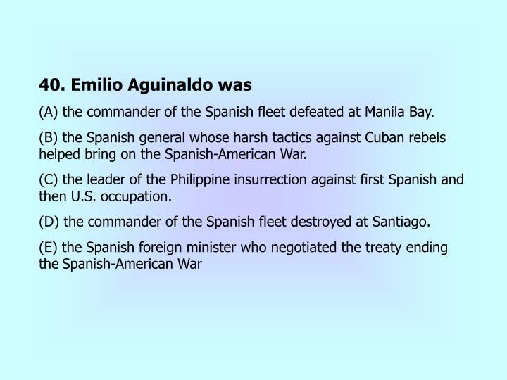 40. Emilio Aguinaldo was