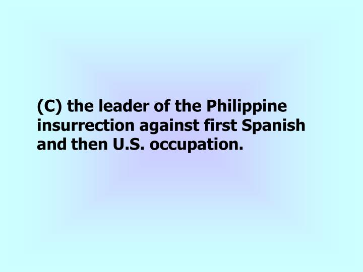 (C) the leader of the Philippine insurrection against first Spanish and