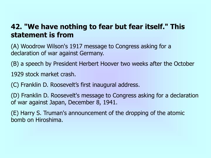 """42. """"We have nothing to fear but fear itself."""" This statement is from"""