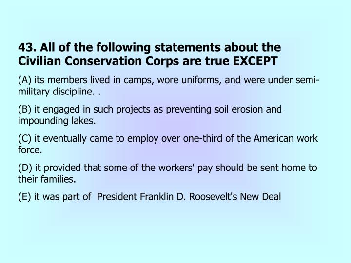43. All of the following statements about the Civilian Conservation Corps are true EXCEPT
