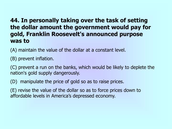 44. In personally taking over the task of setting the dollar amount the government would pay for gold, Franklin Roosevelt's announced purpose was to
