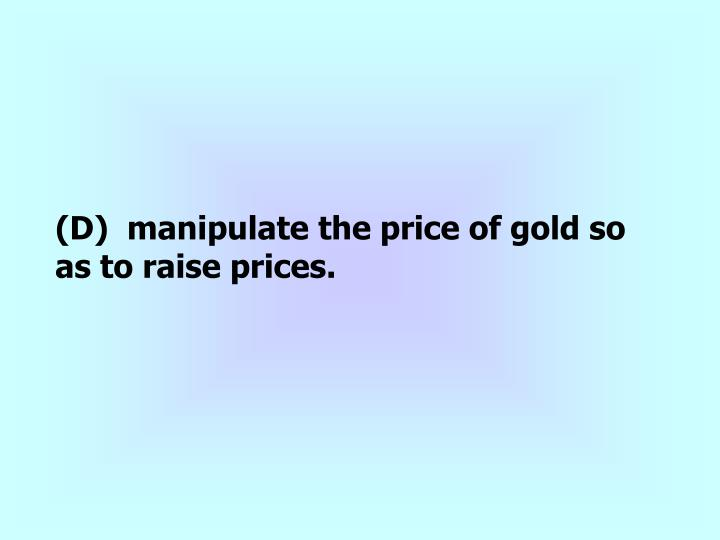 (D)  manipulate the price of gold so as to raise prices.