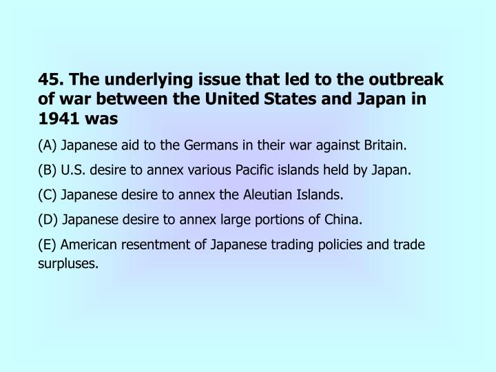 45. The underlying issue that led to the outbreak of war between the United