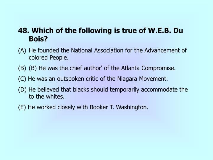 48. Which of the following is true of W.E.B. Du Bois?