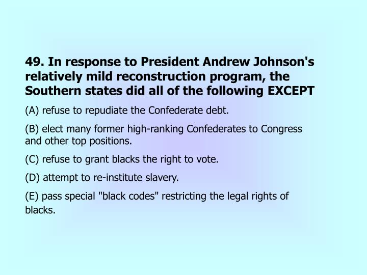 49. In response to President Andrew Johnson's relatively mild reconstruction program, the Southern states did all of the following EXCEPT