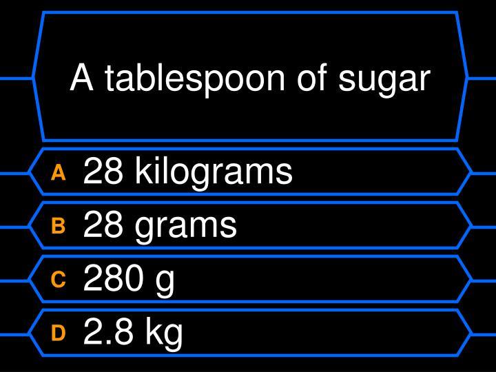 A tablespoon of sugar