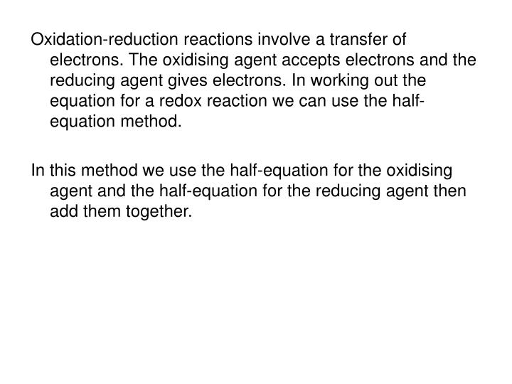 Oxidation-reduction reactions involve a transfer of electrons. The oxidising agent accepts electrons and the reducing agent gives electrons. In working out the equation for a redox reaction we can use the half-equation method.