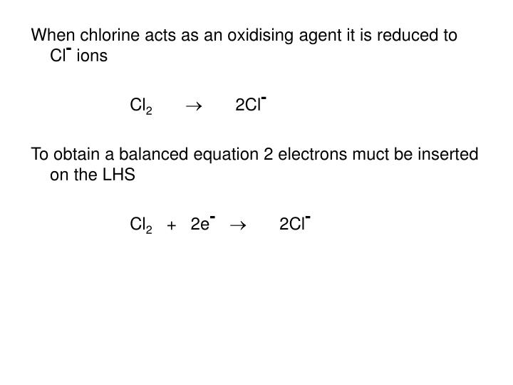 When chlorine acts as an oxidising agent it is reduced to Cl