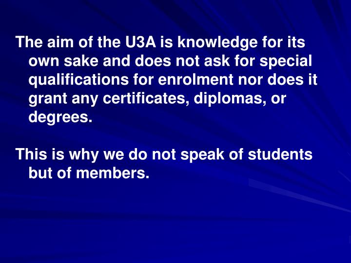 The aim of the U3A is knowledge for its own sake and does not ask for special qualifications for enrolment nor does it grant any certificates, diplomas, or degrees.
