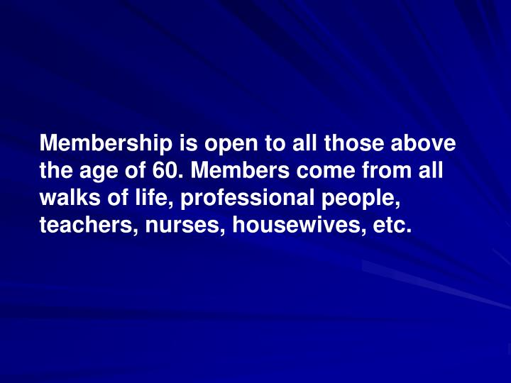 Membership is open to all those above the age of 60. Members come from all walks of life, professional people, teachers, nurses, housewives, etc.