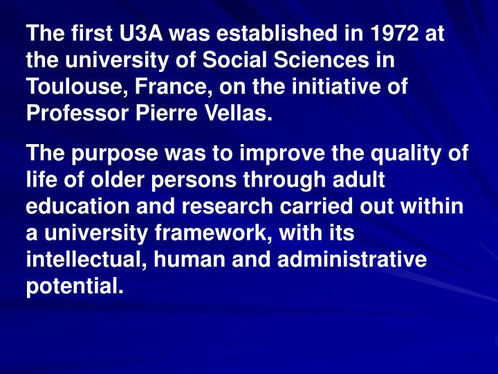 The first U3A was established in 1972 at the university of Social Sciences in Toulouse, France, on the initiative of Professor Pierre Vellas.