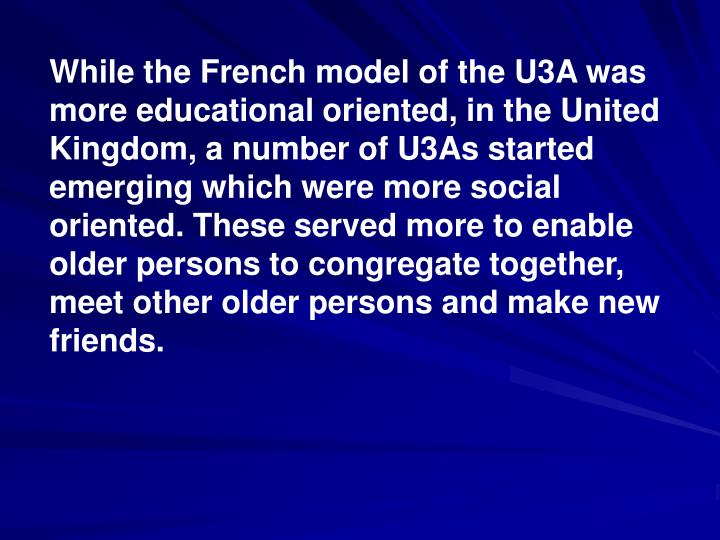 While the French model of the U3A was more educational oriented, in the United Kingdom, a number of U3As started emerging which were more social oriented. These served more to enable older persons to congregate together, meet other older persons and make new friends.