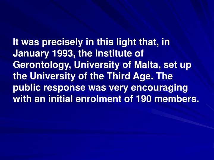 It was precisely in this light that, in January 1993, the Institute of Gerontology, University of Malta, set up the University of the Third Age. The public response was very encouraging with an initial enrolment of 190 members.