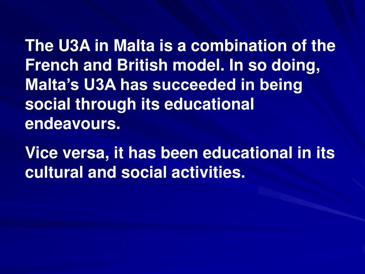 The U3A in Malta is a combination of the French and British model. In so doing, Malta's U3A has succeeded in being social through its educational endeavours.