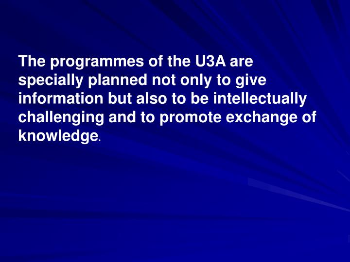 The programmes of the U3A are specially planned not only to give information but also to be intellectually challenging and to promote exchange of knowledge