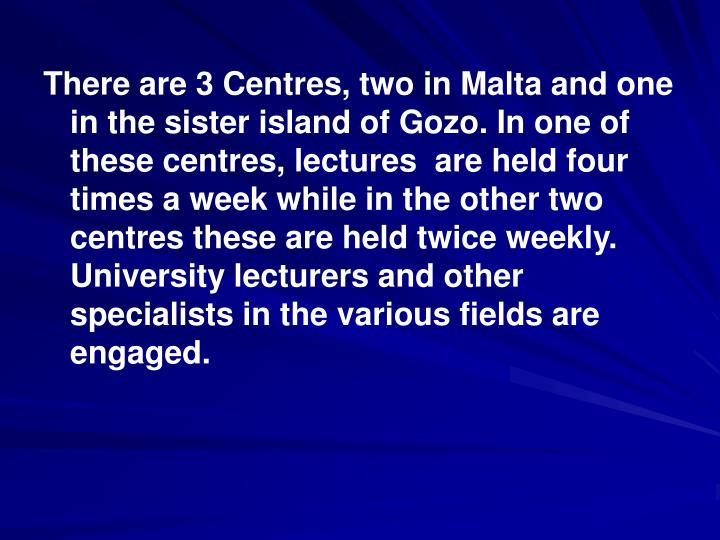There are 3 Centres, two in Malta and one in the sister island of Gozo. In one of these centres, lectures  are held four times a week while in the other two centres these are held twice weekly. University lecturers and other specialists in the various fields are engaged.