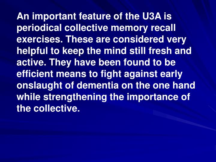 An important feature of the U3A is periodical collective memory recall exercises. These are considered very helpful to keep the mind still fresh and active. They have been found to be efficient means to fight against early onslaught of dementia on the one hand while strengthening the importance of  the collective.