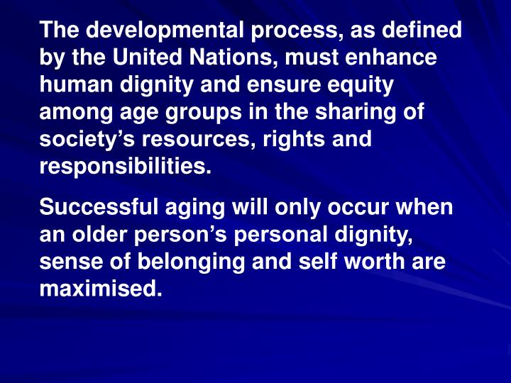 The developmental process, as defined by the United Nations, must enhance human dignity and ensure equity among age groups in the sharing of society's resources, rights and responsibilities.