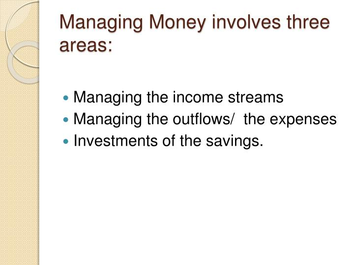 Managing money involves three areas