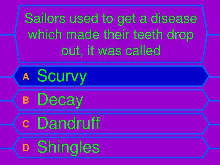 Sailors used to get a disease which made their teeth drop out, it was called