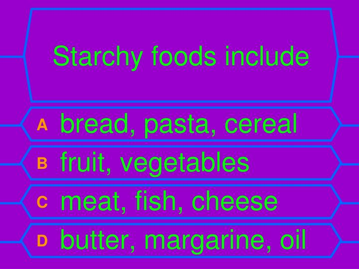 Starchy foods include