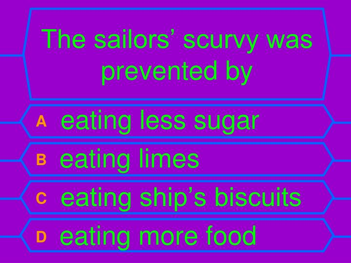 The sailors' scurvy was prevented by