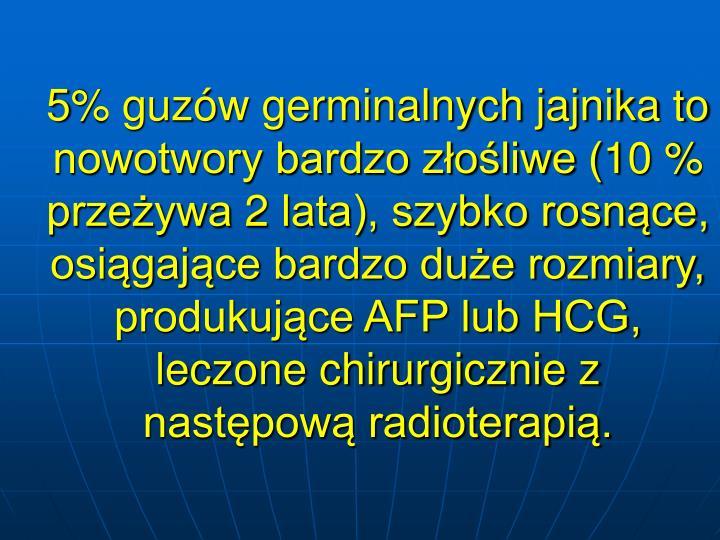 5% guzw germinalnych jajnika to nowotwory bardzo zoliwe (10 % przeywa 2 lata), szybko rosnce, osigajce bardzo due rozmiary, produkujce AFP lub HCG, leczone chirurgicznie z nastpow radioterapi.