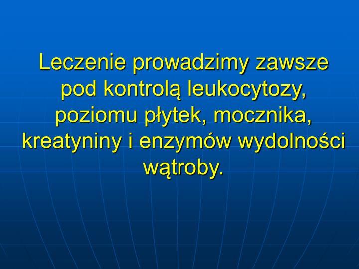 Leczenie prowadzimy zawsze pod kontrol leukocytozy, poziomu pytek, mocznika, kreatyniny i enzymw wydolnoci wtroby.