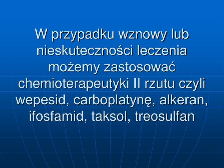 W przypadku wznowy lub nieskutecznoci leczenia moemy zastosowa chemioterapeutyki II rzutu czyli wepesid, carboplatyn, alkeran, ifosfamid, taksol, treosulfan