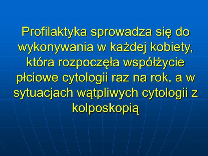 Profilaktyka sprowadza si do wykonywania w kadej kobiety, ktra rozpocza wspycie pciowe cytologii raz na rok, a w sytuacjach wtpliwych cytologii z kolposkopi
