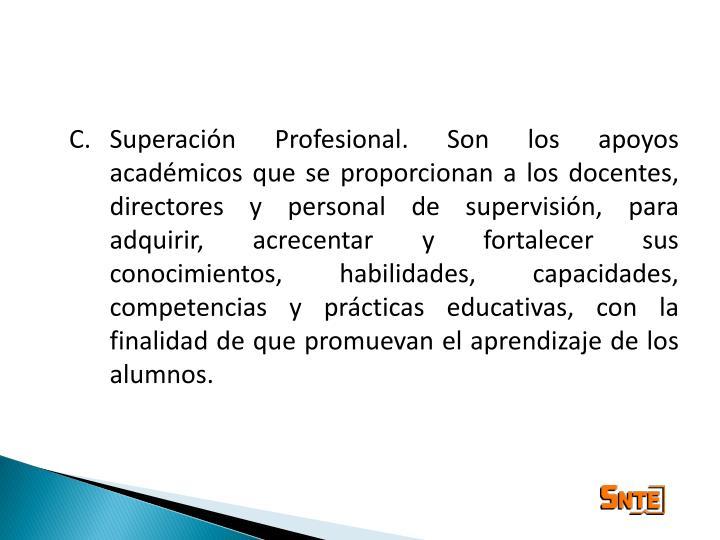 Superación Profesional. Son los apoyos académicos que se proporcionan a los docentes, directores y personal de supervisión, para adquirir, acrecentar y fortalecer sus conocimientos, habilidades, capacidades, competencias y prácticas educativas, con la finalidad de que promuevan el aprendizaje de los alumnos.