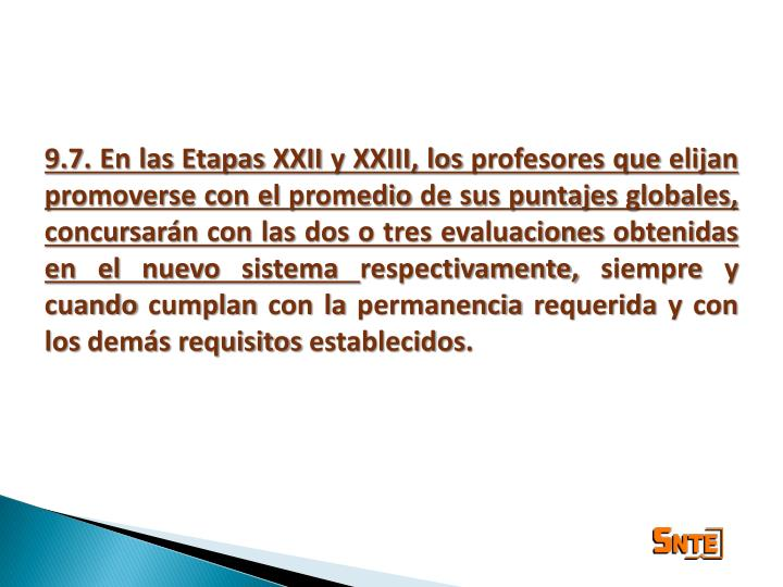 9.7. En las Etapas XXII y XXIII, los profesores que elijan promoverse con el promedio de sus puntajes globales, concursarán con las dos o tres evaluaciones obtenidas en el nuevo sistema