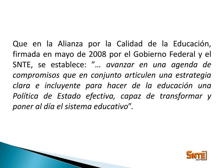 """Que en la Alianza por la Calidad de la Educación, firmada en mayo de 2008 por el Gobierno Federal y el SNTE, se establece: """""""