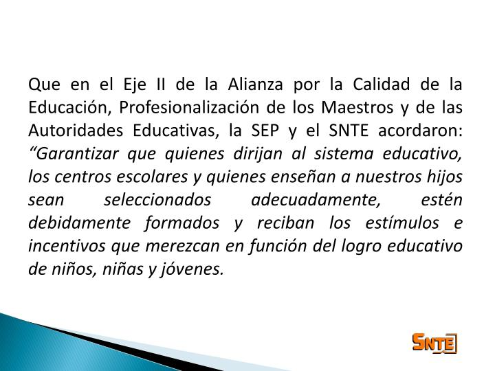 Que en el Eje II de la Alianza por la Calidad de la Educación, Profesionalización de los Maestros y de las Autoridades Educativas, la SEP y el SNTE acordaron:
