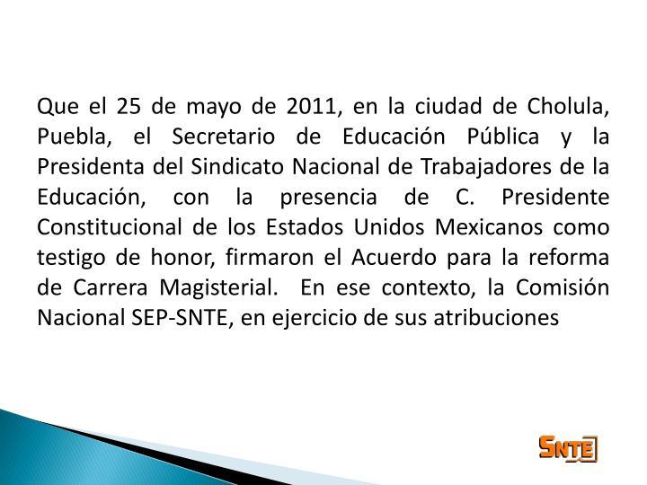 Que el 25 de mayo de 2011, en la ciudad de Cholula, Puebla, el Secretario de Educación Pública y la Presidenta del Sindicato Nacional de Trabajadores de la Educación, con la presencia de C. Presidente Constitucional de los Estados Unidos Mexicanos como testigo de honor, firmaron el Acuerdo para la reforma de Carrera Magisterial.  En ese contexto, la Comisión Nacional SEP-SNTE, en ejercicio de sus atribuciones