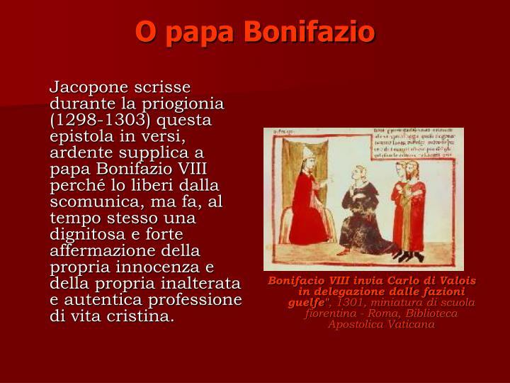 Jacopone scrisse durante la priogionia (1298-1303) questa epistola in versi, ardente supplica a papa Bonifazio VIII perché lo liberi dalla scomunica, ma fa, al tempo stesso una dignitosa e forte affermazione della propria innocenza e della propria inalterata e autentica professione di vita cristina.
