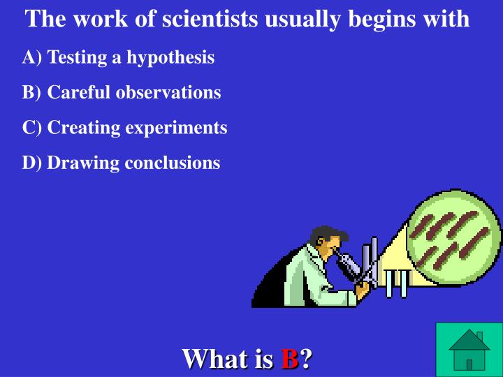 The work of scientists usually begins with