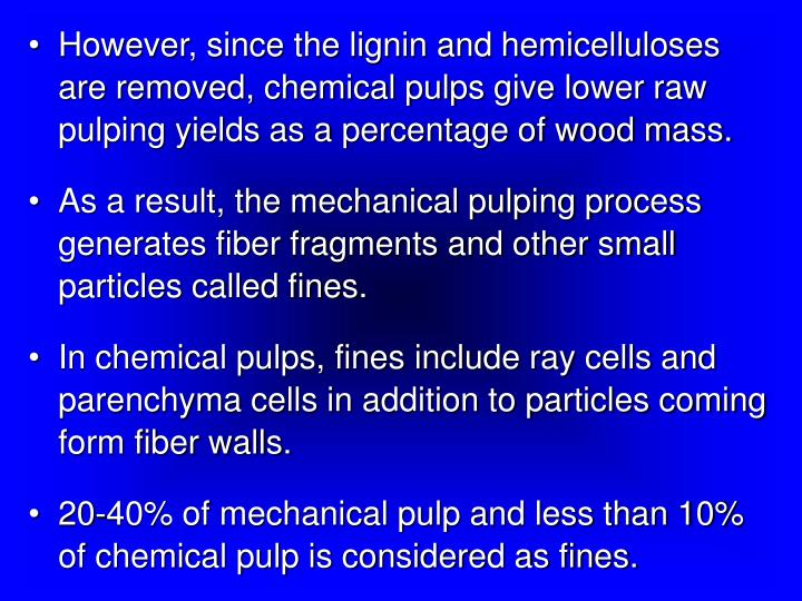 However, since the lignin and hemicelluloses are removed, chemical pulps give lower raw pulping yields as a percentage of wood mass.