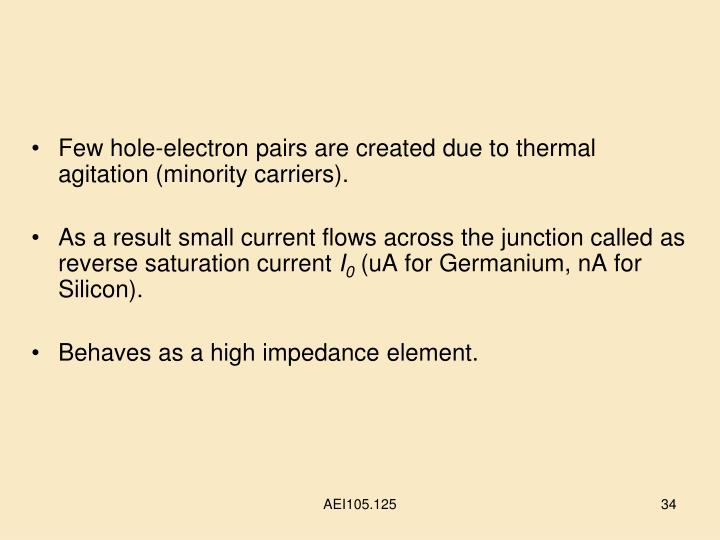 Few hole-electron pairs are created due to thermal agitation (minority carriers).