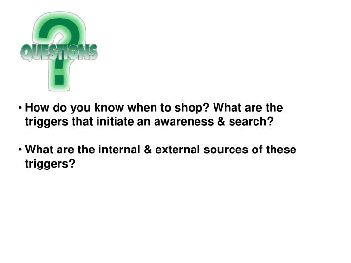 How do you know when to shop? What are the triggers that initiate an awareness & search?
