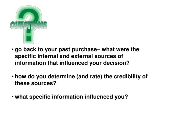 go back to your past purchase– what were the specific internal and external sources of information that influenced your decision?
