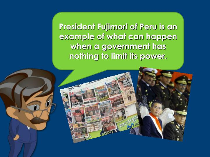 President Fujimori of Peru is an example of what can happen when a government has nothing to limit i...