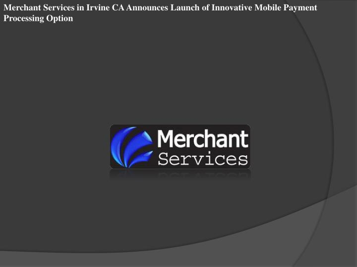 Merchant Services in Irvine CA Announces Launch of Innovative Mobile Payment Processing Option