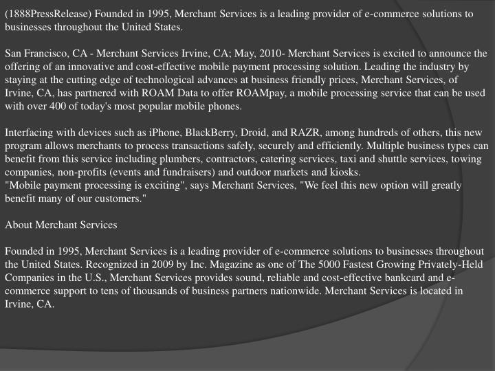 (1888PressRelease) Founded in 1995, Merchant Services is a leading provider of e-commerce solutions to businesses throughout the United States.