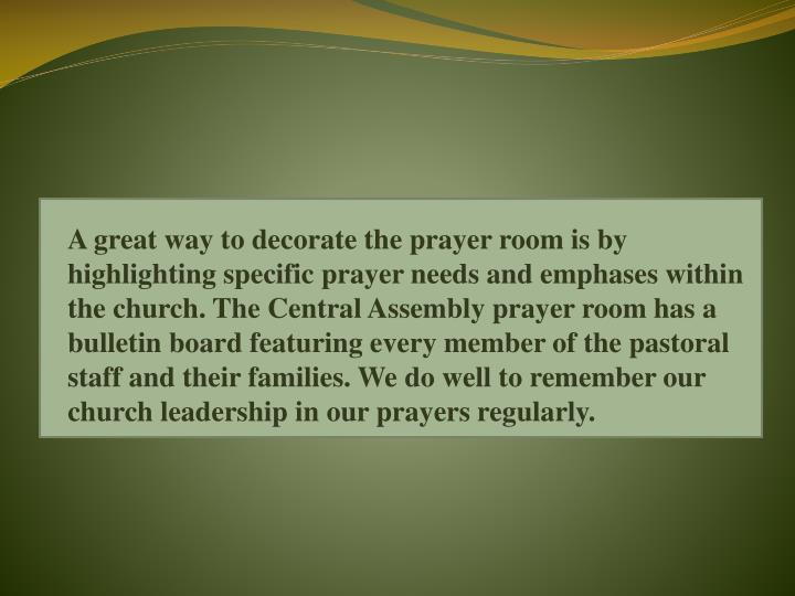 A great way to decorate the prayer room is by highlighting specific prayer needs and emphases within the church. The Central Assembly prayer room has a bulletin board featuring every member of the pastoral staff and their families.